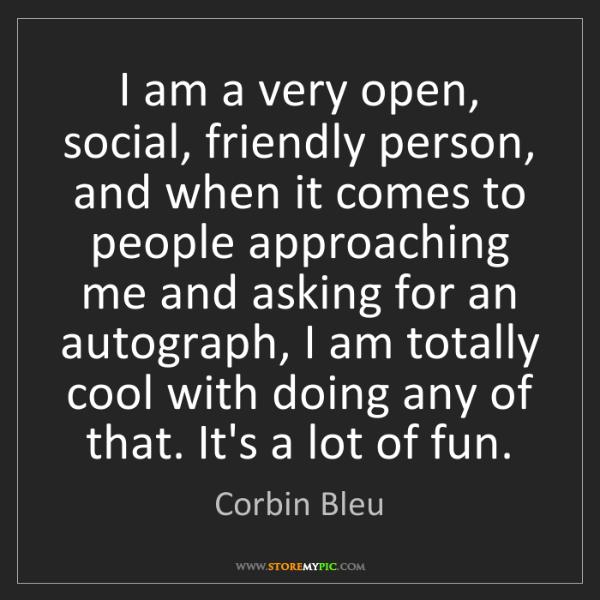 Corbin Bleu: I am a very open, social, friendly person, and when it...