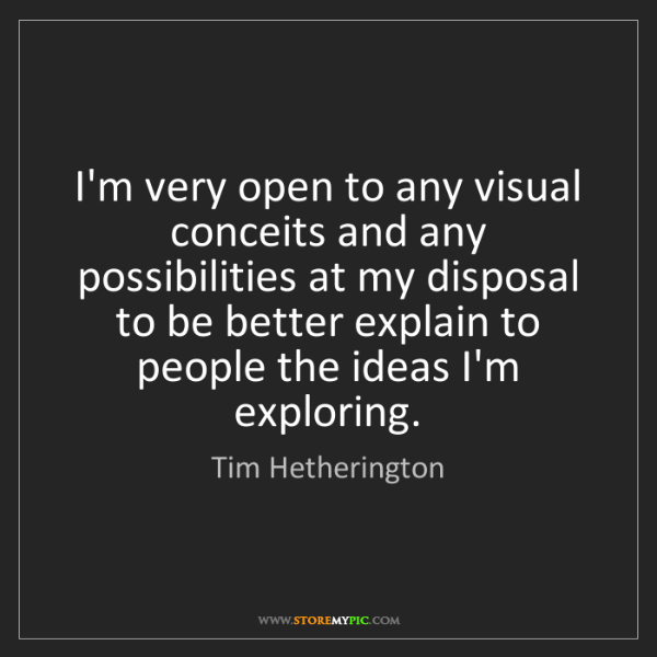 Tim Hetherington: I'm very open to any visual conceits and any possibilities...
