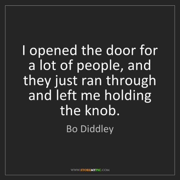 Bo Diddley: I opened the door for a lot of people, and they just...