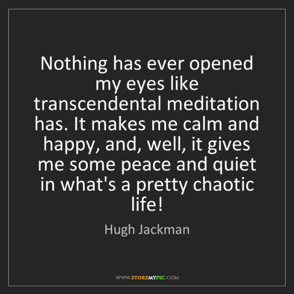 Hugh Jackman: Nothing has ever opened my eyes like transcendental meditation...