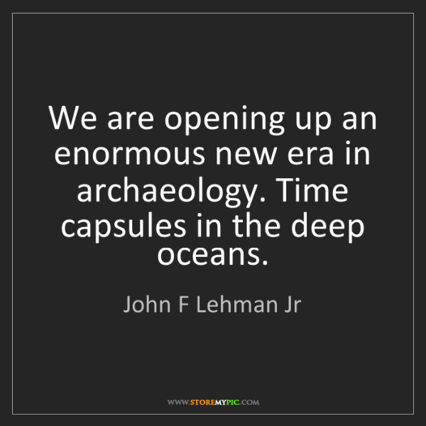 John F Lehman Jr: We are opening up an enormous new era in archaeology....