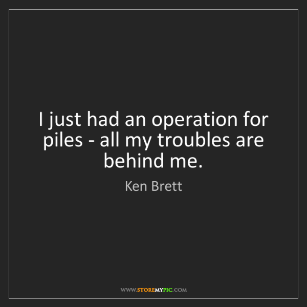 Ken Brett: I just had an operation for piles - all my troubles are...