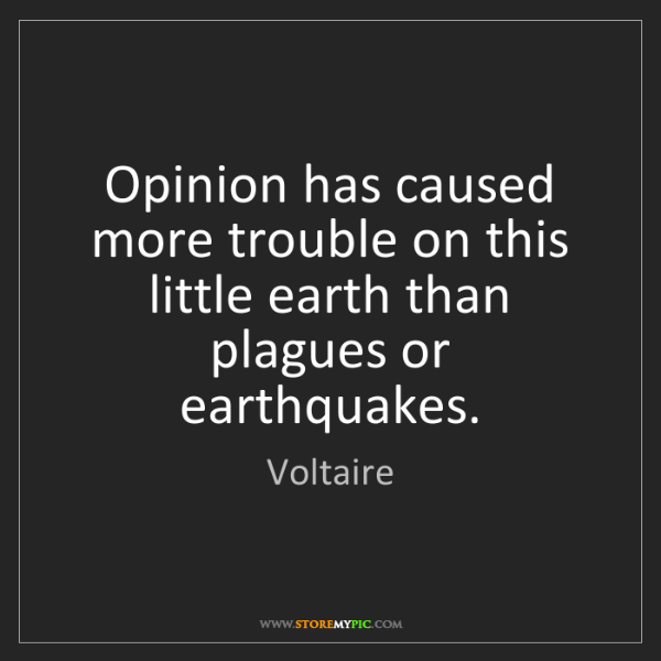 Voltaire: Opinion has caused more trouble on this little earth...