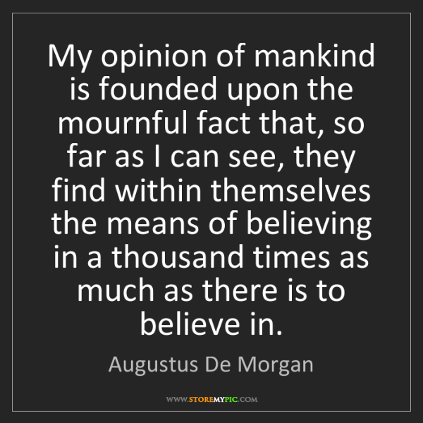 Augustus De Morgan: My opinion of mankind is founded upon the mournful fact...