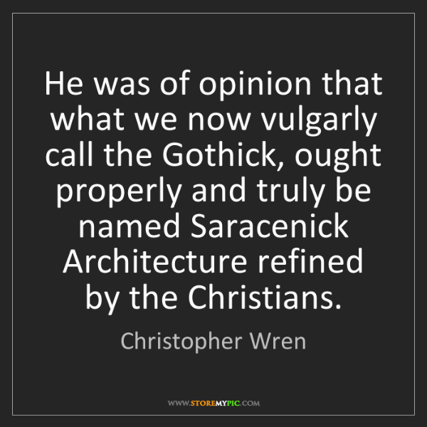 Christopher Wren: He was of opinion that what we now vulgarly call the...