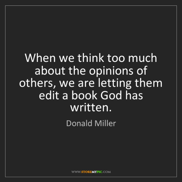 Donald Miller: When we think too much about the opinions of others,...