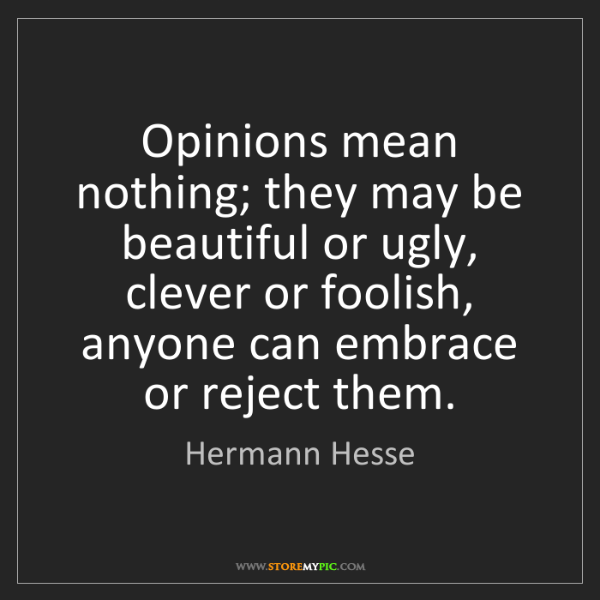 Hermann Hesse: Opinions mean nothing; they may be beautiful or ugly,...