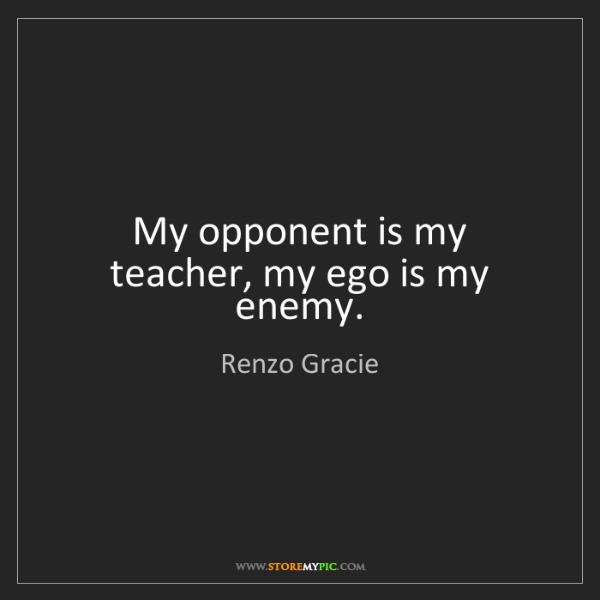 Renzo Gracie: My opponent is my teacher, my ego is my enemy.