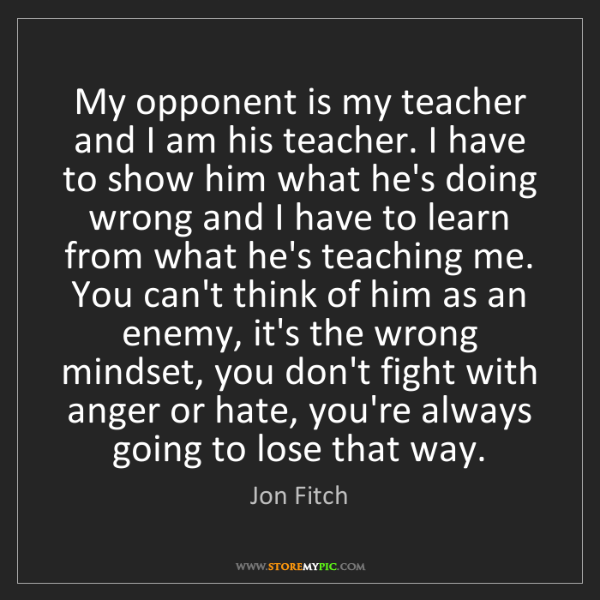 Jon Fitch: My opponent is my teacher and I am his teacher. I have...