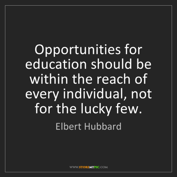 Elbert Hubbard: Opportunities for education should be within the reach...