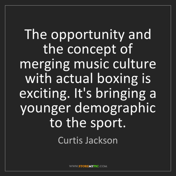 Curtis Jackson: The opportunity and the concept of merging music culture...