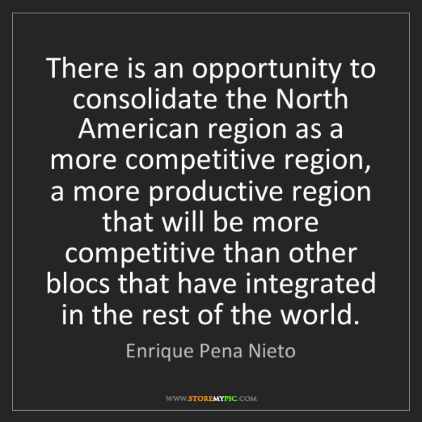 Enrique Pena Nieto: There is an opportunity to consolidate the North American...