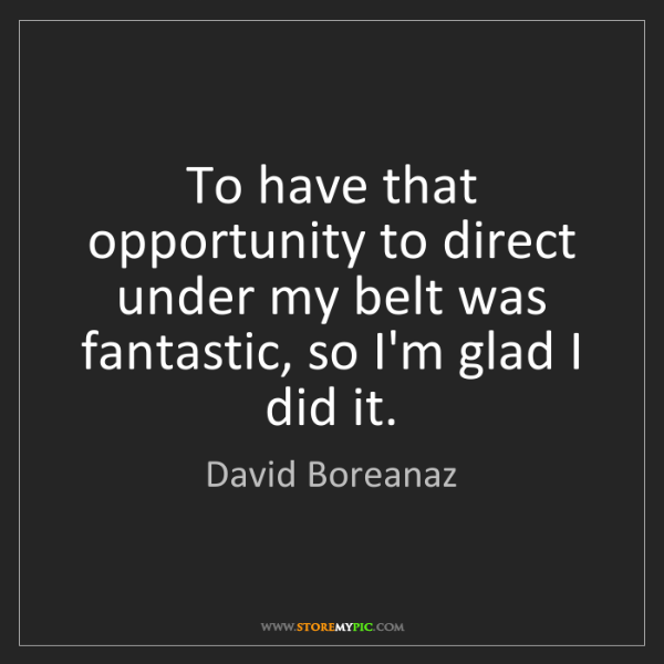 David Boreanaz: To have that opportunity to direct under my belt was...