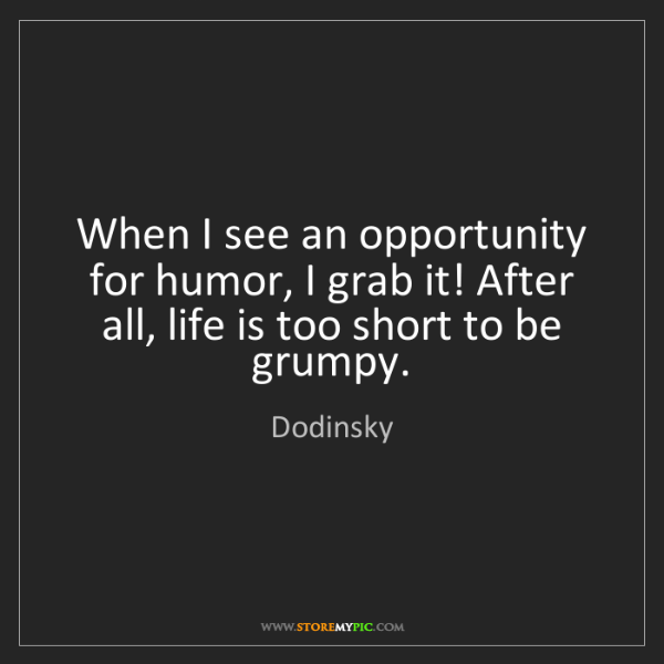 Dodinsky: When I see an opportunity for humor, I grab it! After...