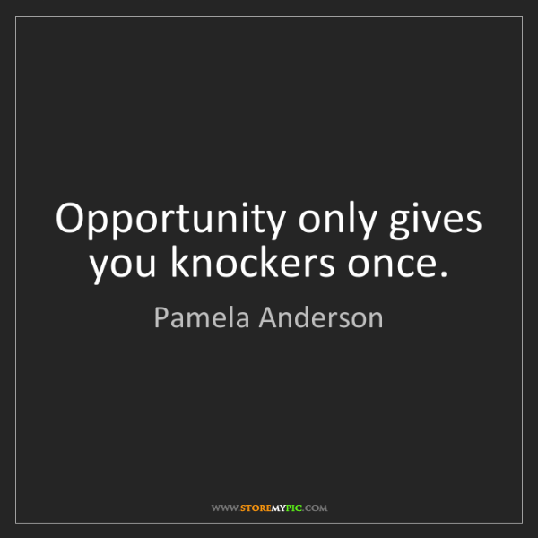 Pamela Anderson: Opportunity only gives you knockers once.