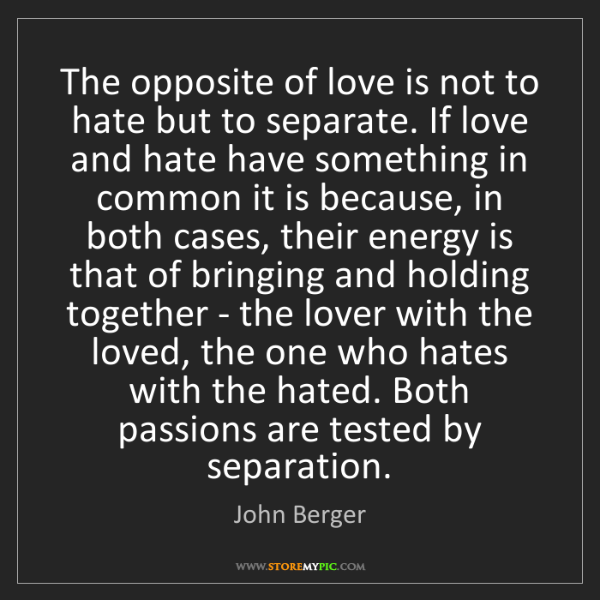 John Berger: The opposite of love is not to hate but to separate....