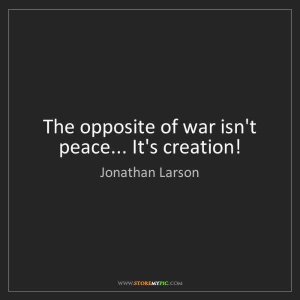 Jonathan Larson: The opposite of war isn't peace... It's creation!