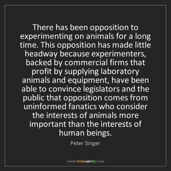 Peter Singer: There has been opposition to experimenting on animals...