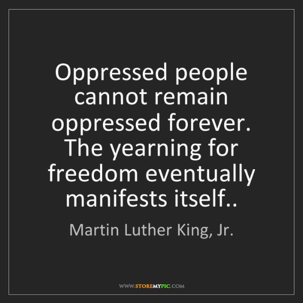 Martin Luther King, Jr.: Oppressed people cannot remain oppressed forever. The...