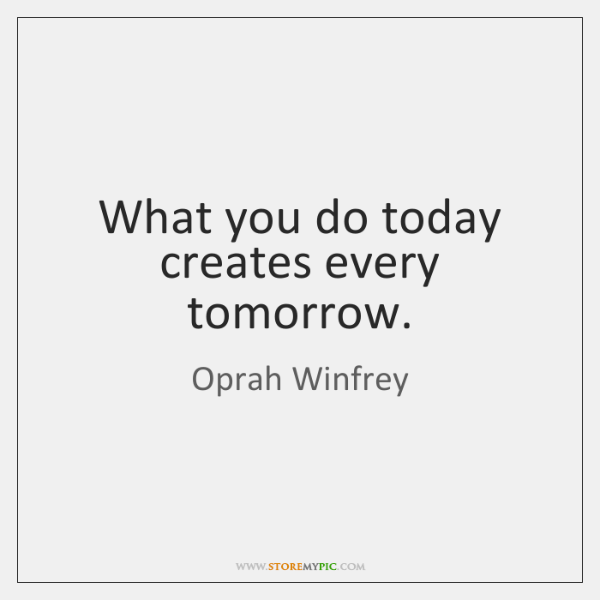 What you do today creates every tomorrow.