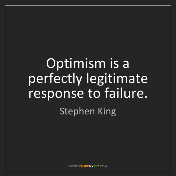 Stephen King: Optimism is a perfectly legitimate response to failure.