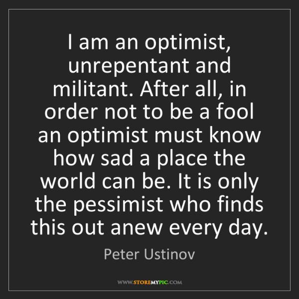 Peter Ustinov: I am an optimist, unrepentant and militant. After all,...