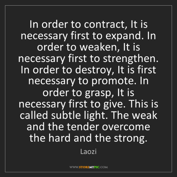 Laozi: In order to contract, It is necessary first to expand....