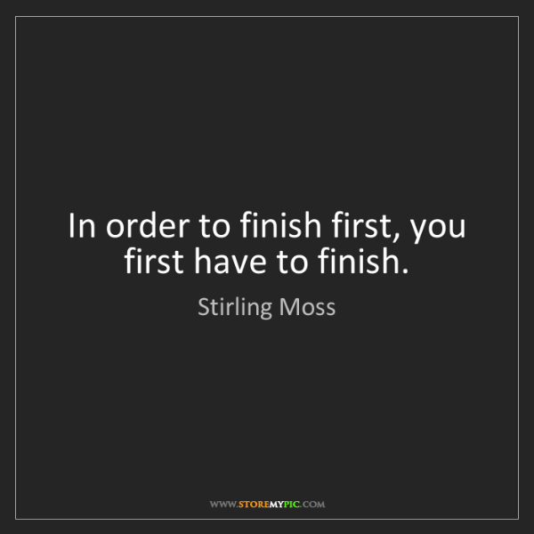 Stirling Moss: In order to finish first, you first have to finish.