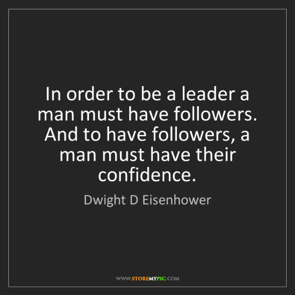 Dwight D Eisenhower: In order to be a leader a man must have followers. And...