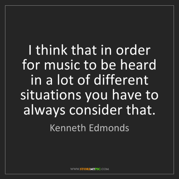 Kenneth Edmonds: I think that in order for music to be heard in a lot...