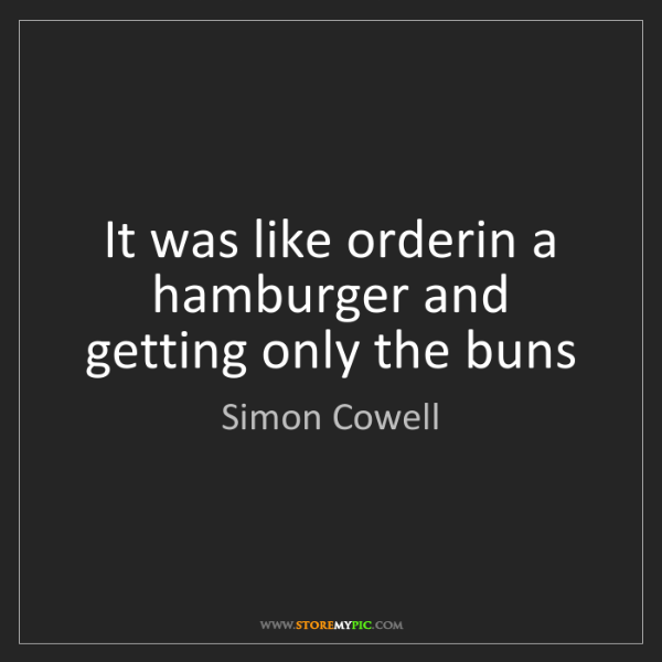 Simon Cowell: It was like orderin a hamburger and getting only the...