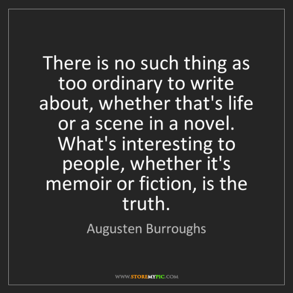 Augusten Burroughs: There is no such thing as too ordinary to write about,...