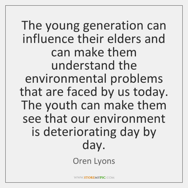 The young generation can influence their elders and can make them understand ...