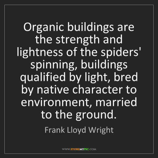 Frank Lloyd Wright: Organic buildings are the strength and lightness of the...