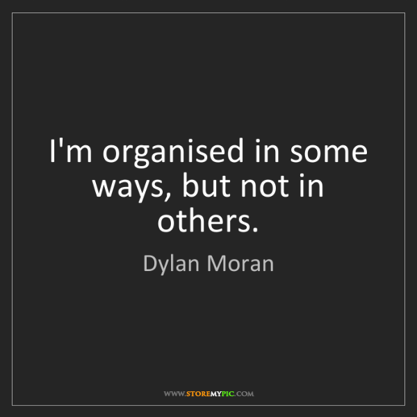Dylan Moran: I'm organised in some ways, but not in others.