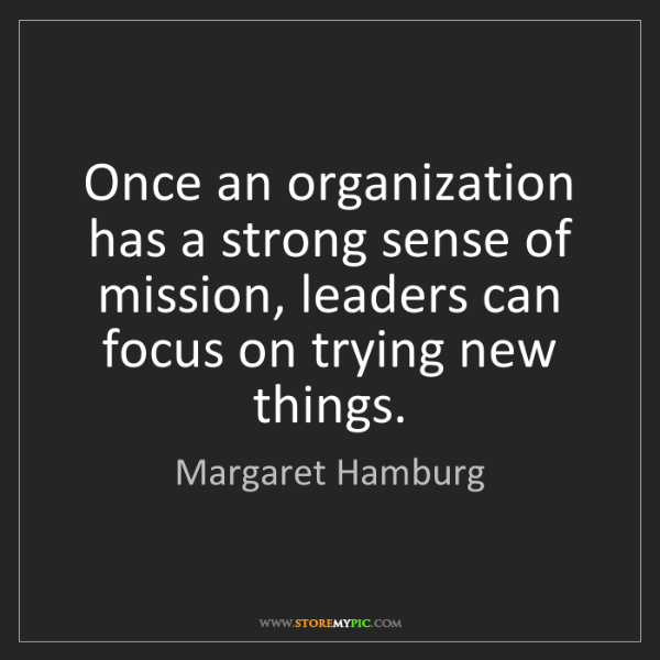 Margaret Hamburg: Once an organization has a strong sense of mission, leaders...