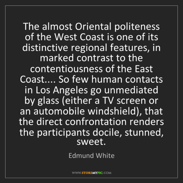Edmund White: The almost Oriental politeness of the West Coast is one...