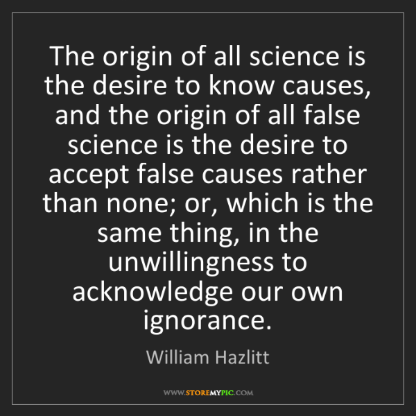 William Hazlitt: The origin of all science is the desire to know causes,...