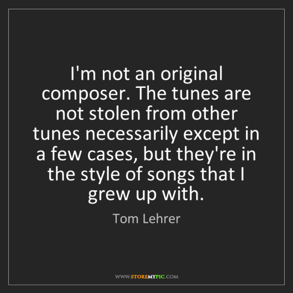 Tom Lehrer: I'm not an original composer. The tunes are not stolen...