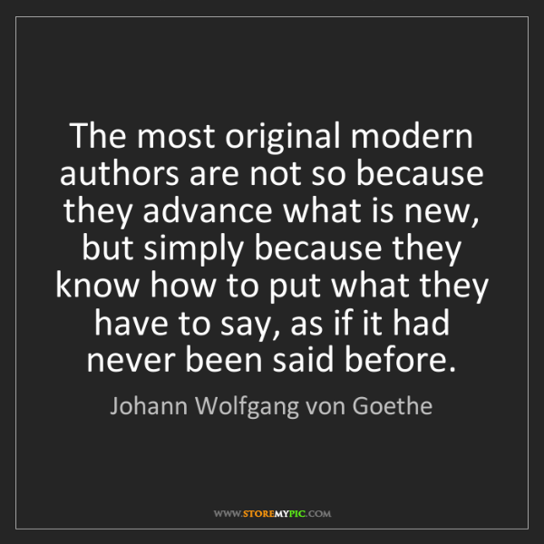 Johann Wolfgang von Goethe: The most original modern authors are not so because they...