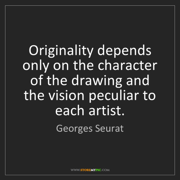 Georges Seurat: Originality depends only on the character of the drawing...