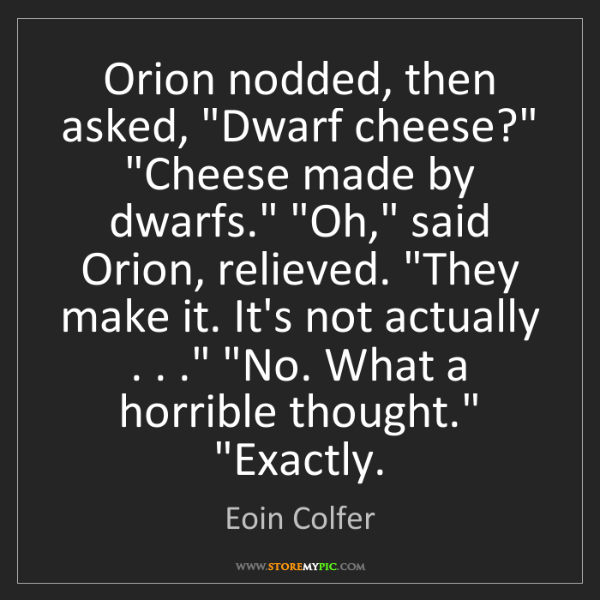 """Eoin Colfer: Orion nodded, then asked, """"Dwarf cheese?"""" """"Cheese made..."""