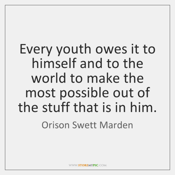Every youth owes it to himself and to the world to make ...
