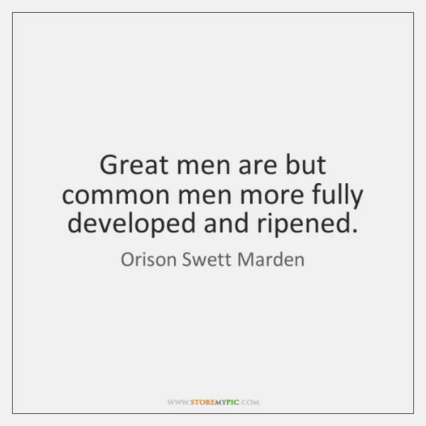 Great men are but common men more fully developed and ripened.