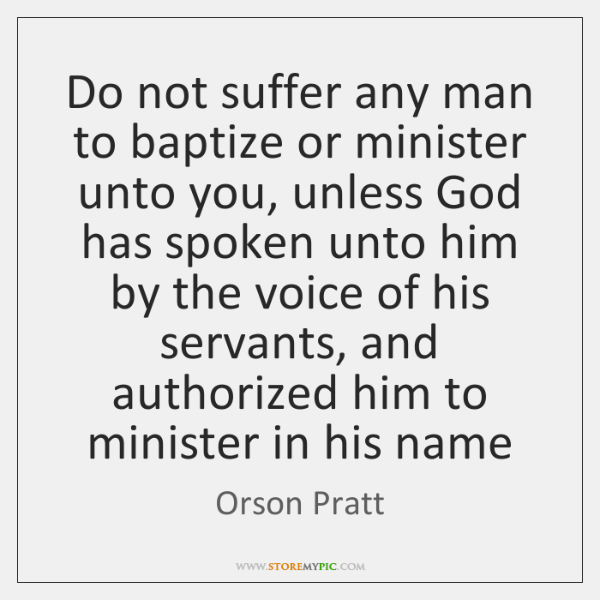 Do not suffer any man to baptize or minister unto you, unless ...