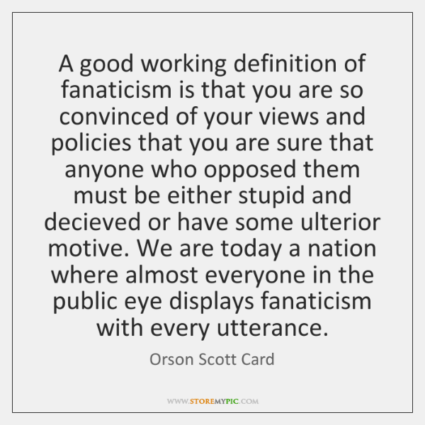A good working definition of fanaticism is that you are so convinced ...