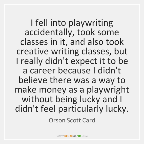 I fell into playwriting accidentally, took some classes in it, and also ...