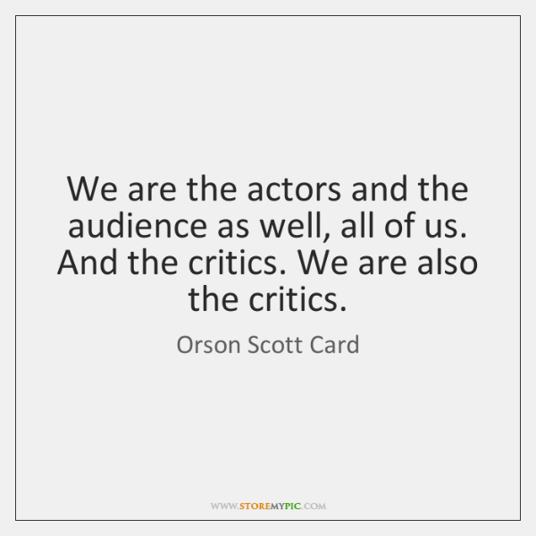 We are the actors and the audience as well, all of us. ...