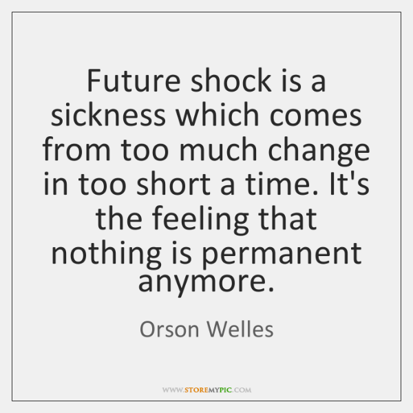 Future shock is a sickness which comes from too much change in ...