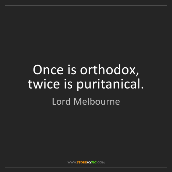 Lord Melbourne: Once is orthodox, twice is puritanical.